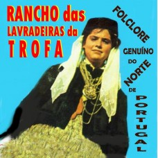 RANCHO DAS LAVRADEIRAS DA TROFA - FOLCLORE DO NORTE DE PORTUGAL -  CD  355 - (a reeditar)